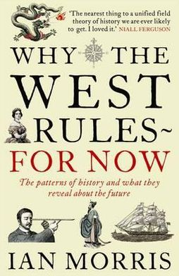 Why the West Rules - For Now: The Patterns of History and What They Reveal about the Future. Ian Morris