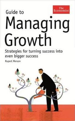 Guide to Managing Growth: Strategies for Turning Success Into Bigger Success