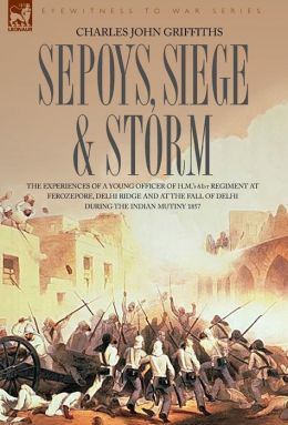Sepoys, Siege & Storm - The Experiences Of A Young Officer Of H.M.'s 61st Regiment At Ferozepore, Delhi Ridge And At The Fall Of Delhi During The Indian Mutiny 1857