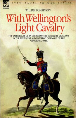With Wellington's Light Cavalry - The Experiences Of An Officer Of The 16th Light Dragoons In The Peninsular And Waterloo Campaigns Of The Napoleonic Wars