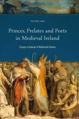 Princes, Prelates and Poets in Medieval Ireland: Essays in Honour of Katharine Simms