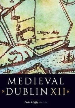 Medieval Dublin Xii: Proceedings of the Friends of Medieval Dublin Symposium 2010