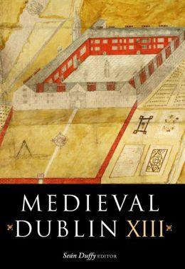 Medieval Dublin XIII: Proceedings of the Thirteenth Friends of Medieval Dublin Symposium