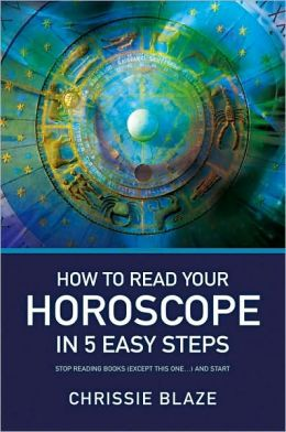 How to Read Your Horoscope in 5 Easy Steps: Stop Reading Books (Except This One ...) and Start Reading Charts