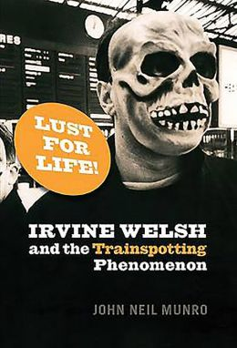 Lust for Life!: Irvine Welsh and theTrainspotting Phenomenon