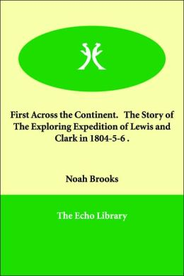 First Across the Continent. the Story of the Exploring Expedition of Lewis and Clark in 1804-5-6 .
