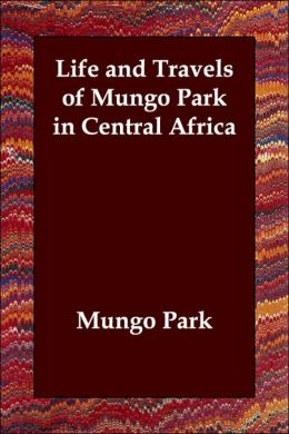 Life and Travels of Mungo Park in Centra