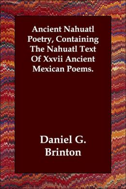 Ancient Nahuatl Poetry, Containing the N