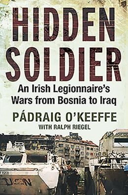 Hidden Soldier: An Irish Legionnaire's Wars from Bosnia to Iraq