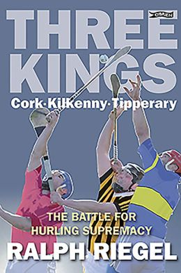 Three Kings: Cork. Kilkenny. Tipperary. The Battle for Hurling Supremacy