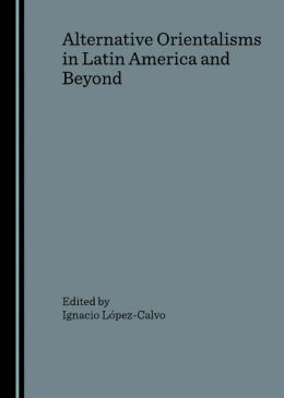 Alternative Orientalisms in Latin America and Beyond