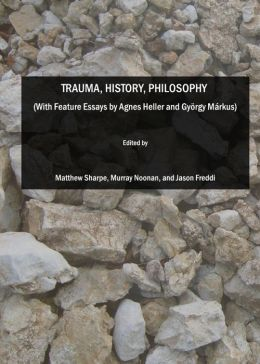Trauma, History, Philosophy (With Feature Essays by Agnes Heller and Gyorgy Markus)