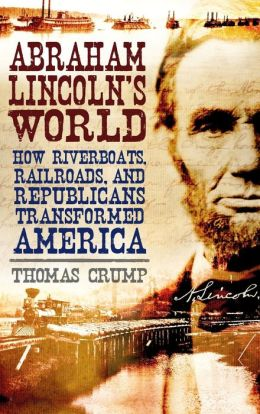 Abraham Lincoln's World: How Riverboats, Railroads and Republicans Transformed America