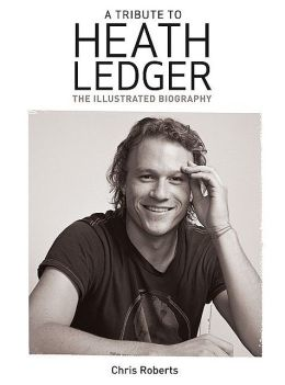 A Tribute to Heath Ledger: The Illustrated Biography