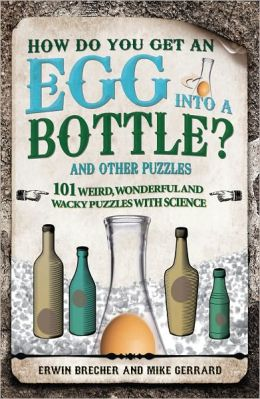 How Do You Get an Egg into a Bottle?: And Other Puzzles: 101 Weird, Wonderful and Wacky Puzzles with Science