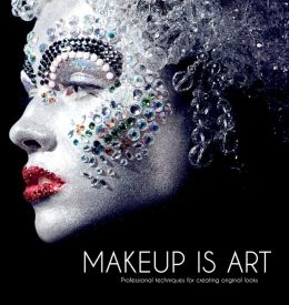 Makeup Is Art: Professional Techniques for Creating Original Looks