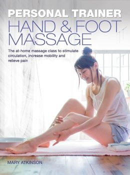 Personal Trainer: Hand & Foot Massage: The At-Home Massage Class to Stimulate Circulation, Increase Mobility and Relieve Pain