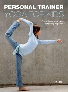 Personal Trainer: Yoga for Kids: The At-Home Yoga Class for Young Beginners Liz Lark