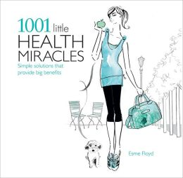 1001 Little Health Miracles: Simple Solutions that Provide Big Benefits