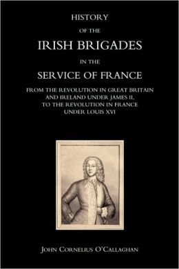 History Of The Irish Brigades In The Service Of France From The Revolution In Great Britain And Ireland Under James Ii, To The Revolution In France Under Louis Xvi
