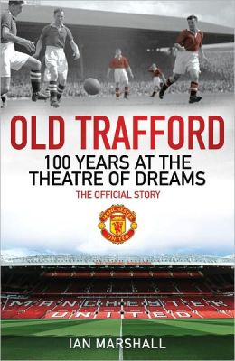 Old Trafford: 100 Years at the Theatre of Dreams: The Official Story