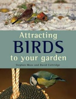 Attracting Birds to Your Garden. Stephen Moss and David Cottridge