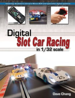 Digital Slot Car Racing in 1/32 scale: Covering: Scalextric, Carrera, Ninco, SCX and specialist digital systems Dave Chang