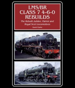 LMS/BR Class 7 4-6-0 Rebuilds: The Rebuilt Jubilee, Patriot and Royal Scot Locomotives