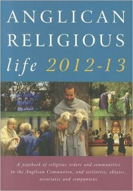Anglican Religious Life 2012-13: A Yearbook of Religious Orders and Communities in the Anglican Communion and Tertiaries, Oblates, Associates and Companions