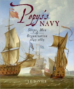 Pepy's Navy: The Ships, Men and Organisation 1649-89