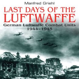 Last Days of the Luftwaffe: German Luftwaffe Combat Units 1944-1945