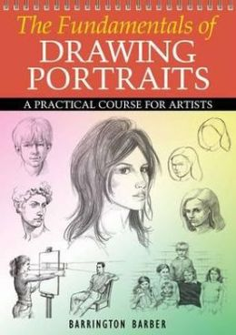 The Fundamentals of Drawing Portraits: A Practical and Inspirational Course. Barrington Barber