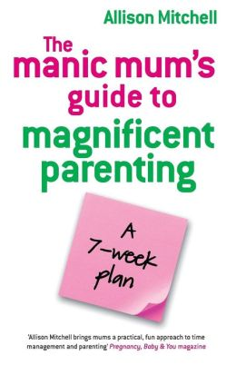 Manic Mums Guide to Magnificent Parenting