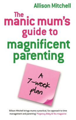 The Manic Mum's Guide To Magnificent Parenting