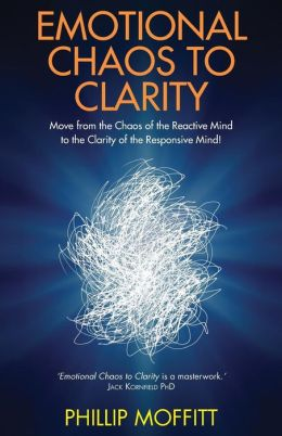 Emotional Chaos to Clarity: How to Live More Skilfully, Make Better Decisions and Find Purpose in Life. Phillip Moffitt