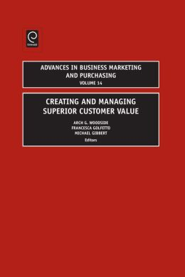 Creating and Managing Superior Customer Value (Advances in Business Marketing and Purchasing, Volume 14)