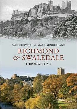 Richmond & Swaledale Through Time. by Paul Chrystal & Mark Sunderland