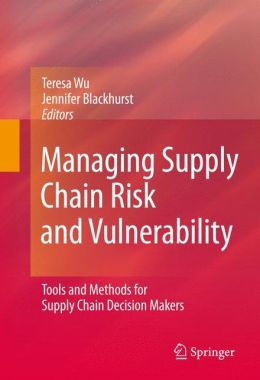 Managing Supply Chain Risk and Vulnerability: Tools and Methods for Supply Chain Decision Makers