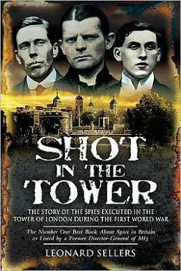 Shot in the Tower: The Story of the Spies executed in the Tower of London during the First World War