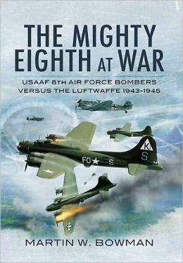 The Mighty Eighth at War: USAAF Eighth Air Force Bombers Versus the Luftwaffe 1943-1945