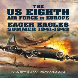 The US Eighth Air Force in Europe: Eager Eagles: Summer 1941 - 1943 Vol 1
