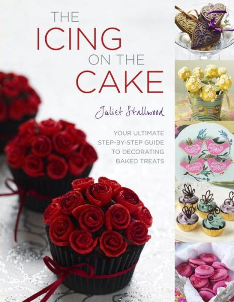 Epub ebooks The Icing on the Cake: Your Ultimate Step-by-Step Guide to Decorating Baked Treats 9781848990821 PDF MOBI DJVU by Juliet Stallwood