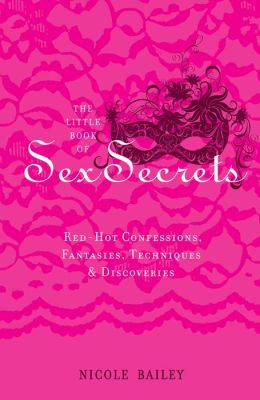 The Little Book of Sex Secrets: Red Hot Confessions, Fantasies, Techniques & Discoveries