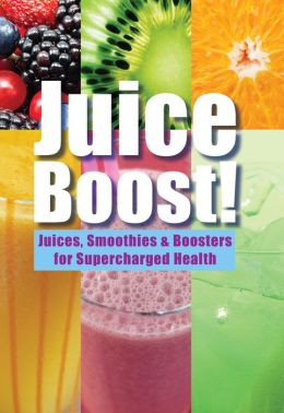 Juice Boost: Juices, Smoothies and Boosters for Supercharged Health
