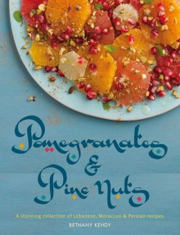 Pomegranates & Pine Nuts: A Stunning Collection of Lebanese, Moroccan and Persian Recipes