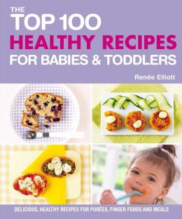 The Top 100 Healthy Recipes for Babies & Toddlers: Delicious, Healthy Recipes for Purées, Finger Foods and Meals