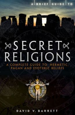 A Brief Guide to Secret Religions: A Complete Guide to Hermetic, Pagan and Esoteric Beliefs