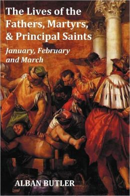 The Lives Of The Fathers, Martyrs, And Principal Saints January, February, March - With A Biography Of Butler, A Table Of Contents, An Index Of Saints, A Preface And Some Introductory Remarks