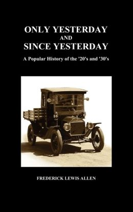 Only Yesterday and Since Yesterday: A Popular History of the '20's and '30's (Hardback)