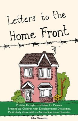 Letters to the Home Front: Positive Thoughts and Ideas for Parents Bringing Up Children with Developmental Disabilities, Particularly Those with